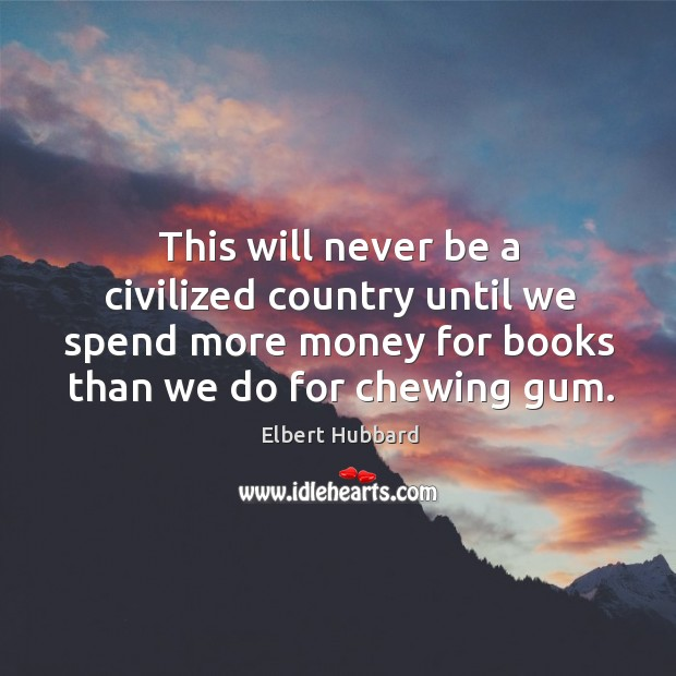 This will never be a civilized country until we spend more money for books than we do for chewing gum. Image