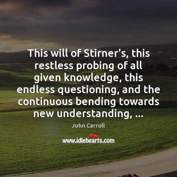 This will of Stirner's, this restless probing of all given knowledge, this John Carroll Picture Quote