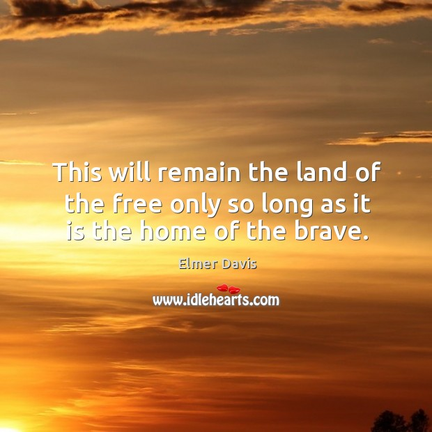 This will remain the land of the free only so long as it is the home of the brave. Image