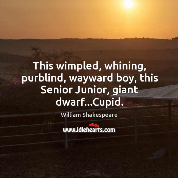 This wimpled, whining, purblind, wayward boy, this Senior Junior, giant dwarf…Cupid. Image