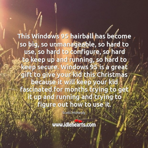This Windows 95 hairball has become so big, so unmanageable, so hard to Image