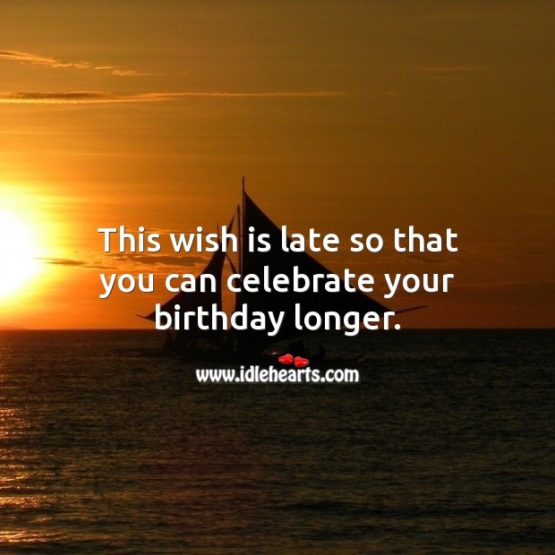 This wish is late so that you can celebrate your birthday longer. Celebrate Quotes Image