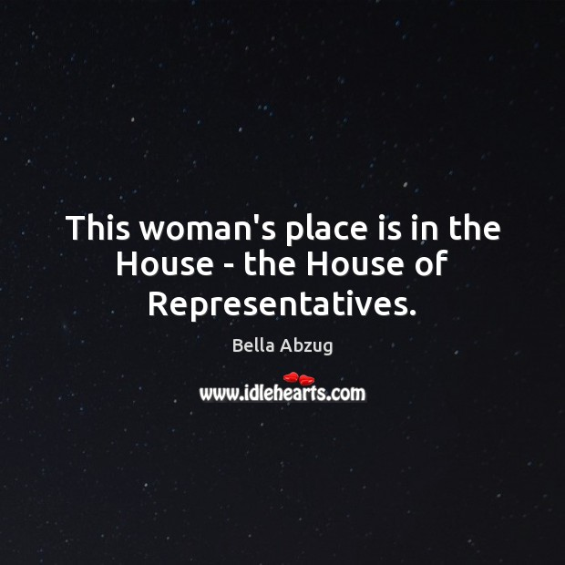 This woman's place is in the House – the House of Representatives. Image