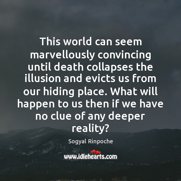 This world can seem marvellously convincing until death collapses the illusion and Sogyal Rinpoche Picture Quote