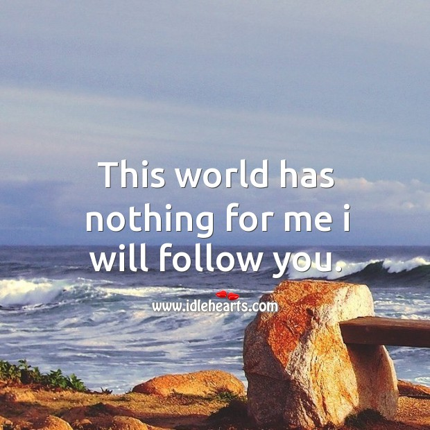 This world has nothing for me I will follow you. Image