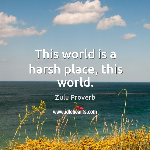 This world is a harsh place, this world. Zulu Proverbs Image