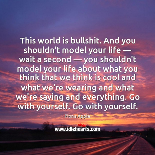 This world is bullshit. And you shouldn't model your life — wait a Image