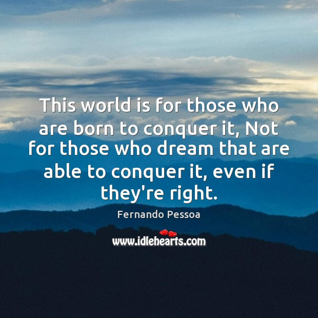 This world is for those who are born to conquer it, Not Fernando Pessoa Picture Quote