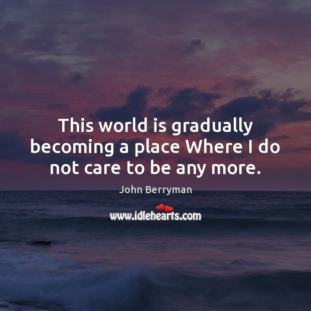 This world is gradually becoming a place Where I do not care to be any more. Image