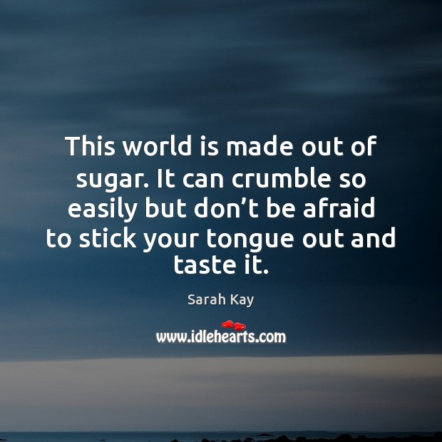 This world is made out of sugar. It can crumble so easily Don't Be Afraid Quotes Image