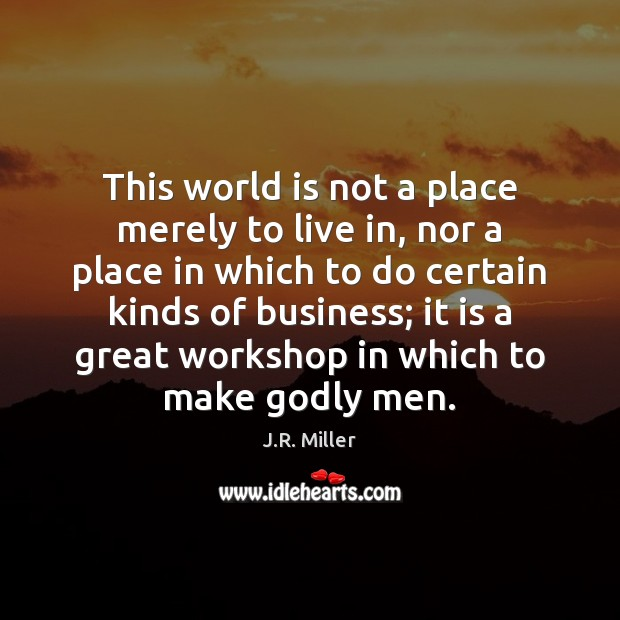 Image, This world is not a place merely to live in, nor a