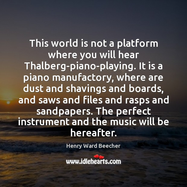 Image, This world is not a platform where you will hear Thalberg-piano-playing. It
