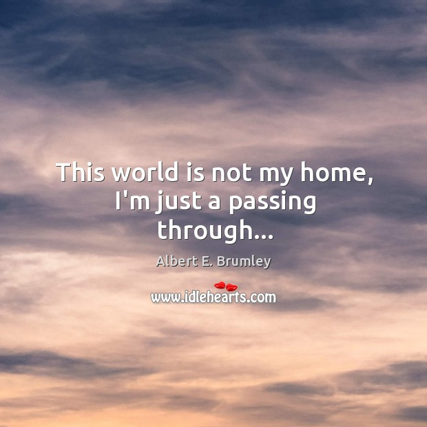 Image, This world is not my home, I'm just a passing through…