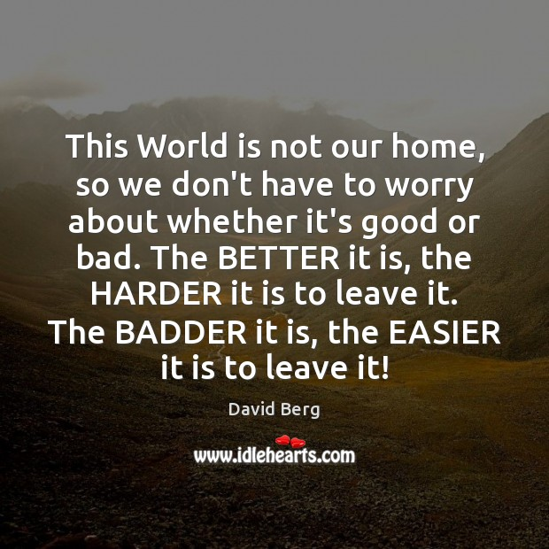 This World is not our home, so we don't have to worry David Berg Picture Quote