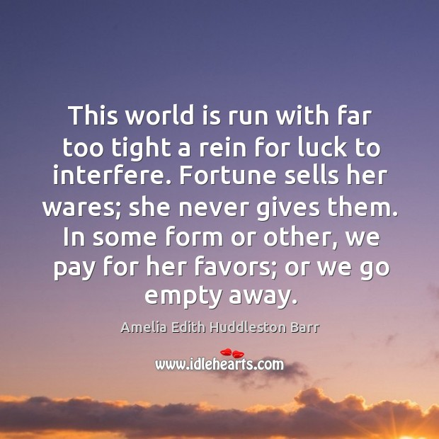 This world is run with far too tight a rein for luck to interfere. Amelia Edith Huddleston Barr Picture Quote