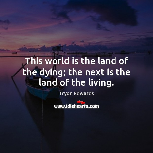 This world is the land of the dying; the next is the land of the living. Image