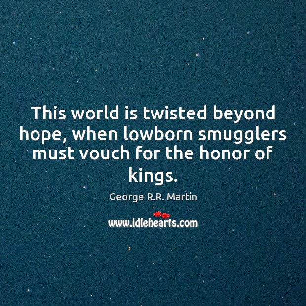 This world is twisted beyond hope, when lowborn smugglers must vouch for George R.R. Martin Picture Quote