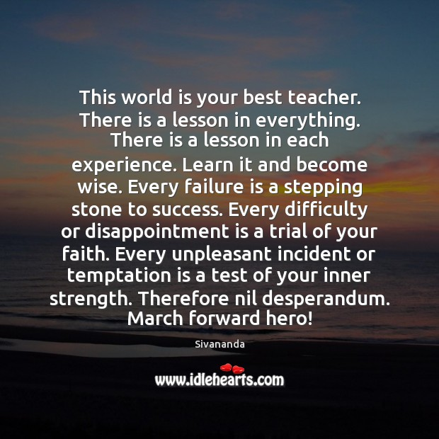 This world is your best teacher. There is a lesson in everything. Image