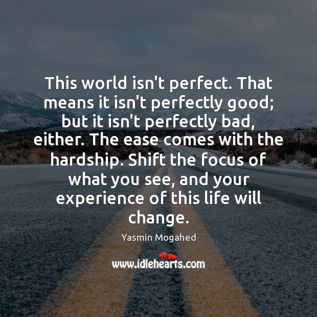 This world isn't perfect. That means it isn't perfectly good; but it Yasmin Mogahed Picture Quote