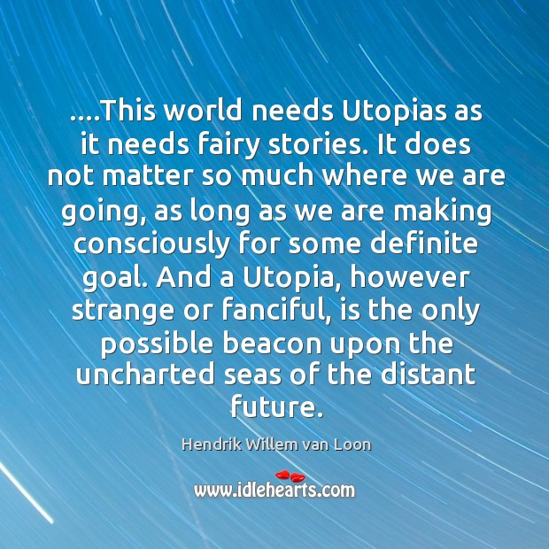 Image, ….This world needs Utopias as it needs fairy stories. It does not