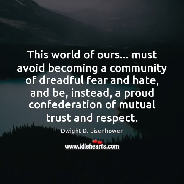 This world of ours… must avoid becoming a community of dreadful fear Dwight D. Eisenhower Picture Quote