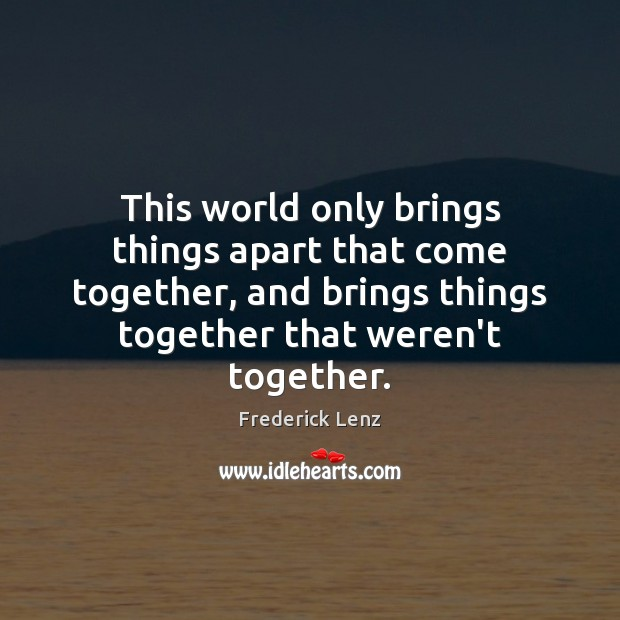 This world only brings things apart that come together, and brings things Image