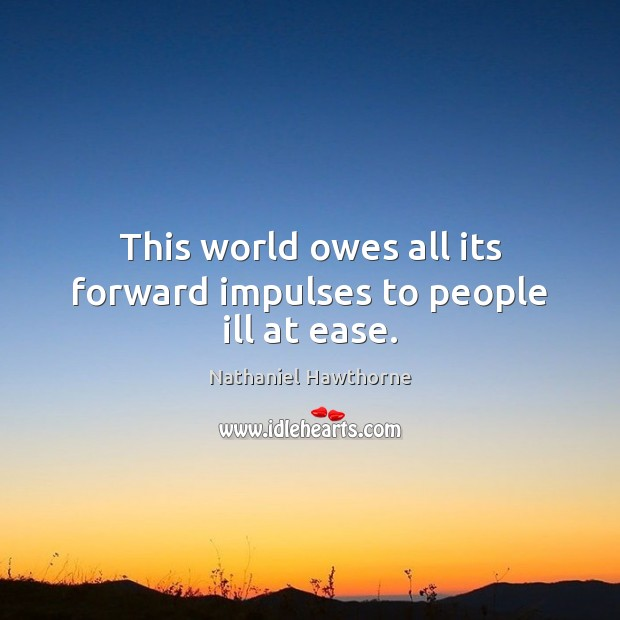 This world owes all its forward impulses to people ill at ease. Nathaniel Hawthorne Picture Quote