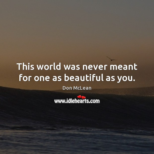 This world was never meant for one as beautiful as you. Don McLean Picture Quote
