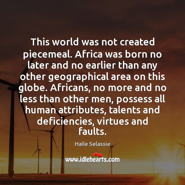 This world was not created piecemeal. Africa was born no later and Haile Selassie Picture Quote