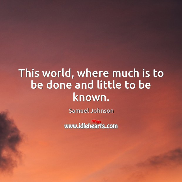 This world, where much is to be done and little to be known. Image