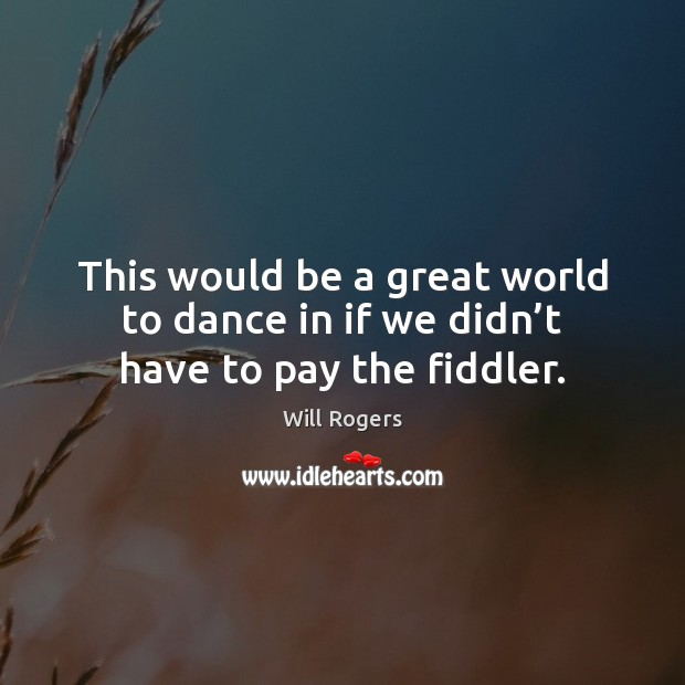 This would be a great world to dance in if we didn't have to pay the fiddler. Image
