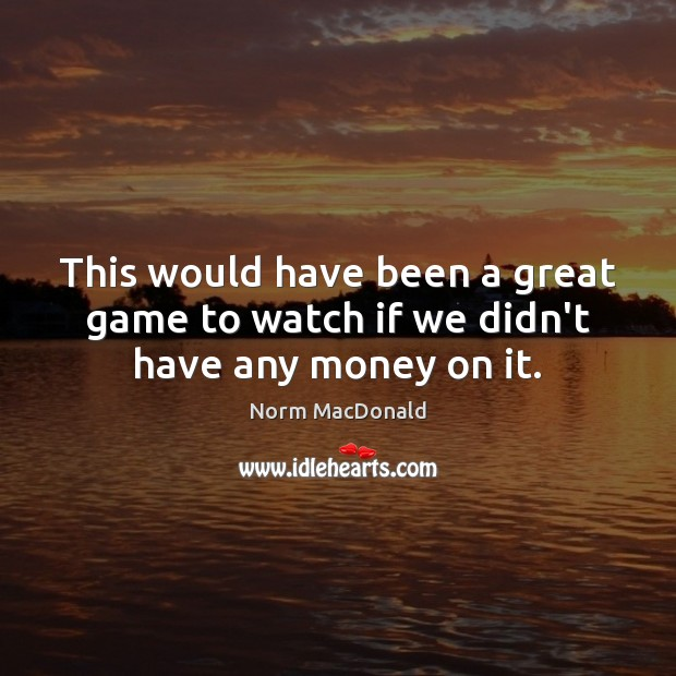 This would have been a great game to watch if we didn't have any money on it. Norm MacDonald Picture Quote