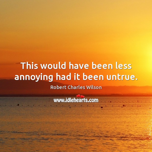 This would have been less annoying had it been untrue. Robert Charles Wilson Picture Quote
