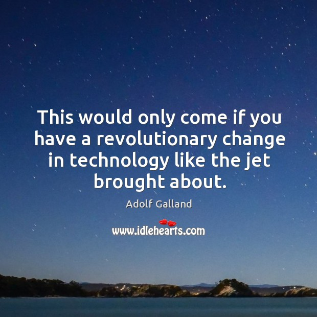 Image, This would only come if you have a revolutionary change in technology like the jet brought about.