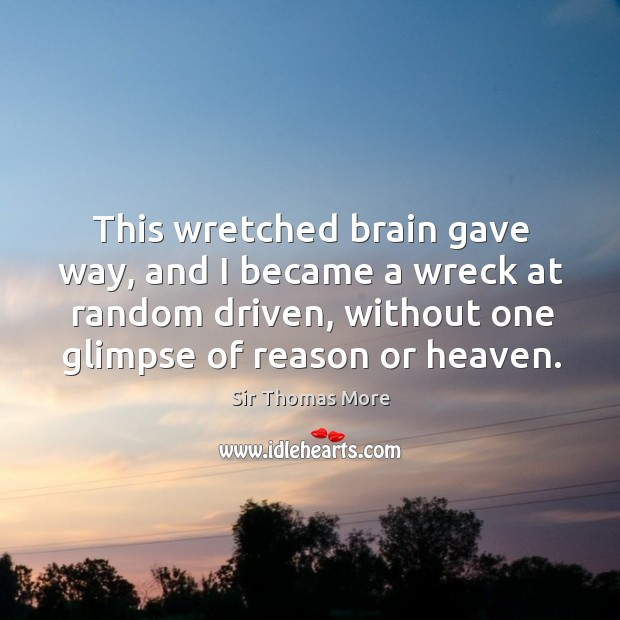 Image, This wretched brain gave way, and I became a wreck at random driven, without one glimpse of reason or heaven.