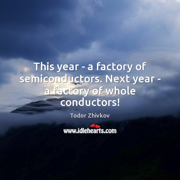 This year – a factory of semiconductors. Next year – a factory of whole conductors! Image