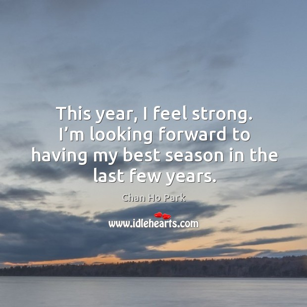This year, I feel strong. I'm looking forward to having my best season in the last few years. Image