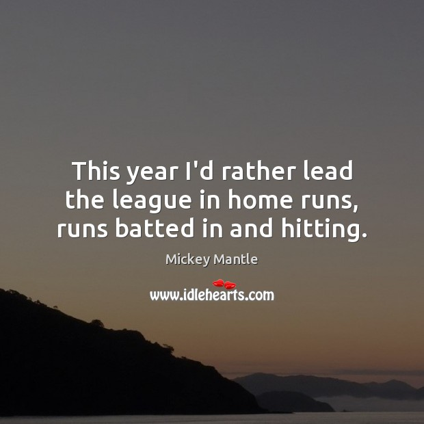 This year I'd rather lead the league in home runs, runs batted in and hitting. Mickey Mantle Picture Quote