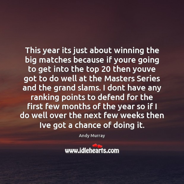This year its just about winning the big matches because if youre Image
