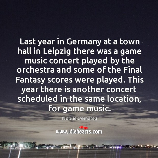 This year there is another concert scheduled in the same location, for game music. Nobuo Uematsu Picture Quote