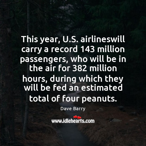 This year, U.S. airlineswill carry a record 143 million passengers, who will Dave Barry Picture Quote