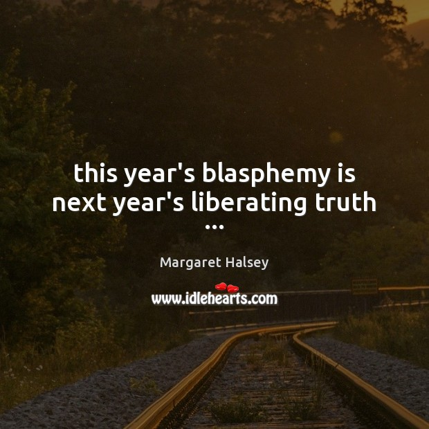 This year's blasphemy is next year's liberating truth … Margaret Halsey Picture Quote