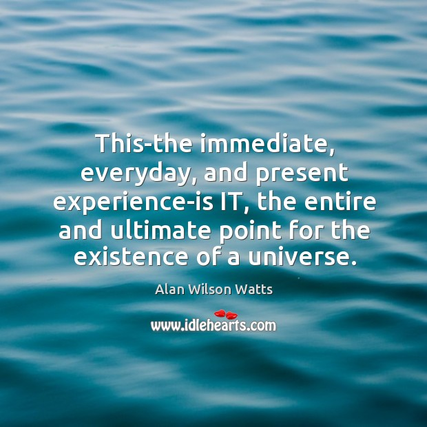 Image, This-the immediate, everyday, and present experience-is it, the entire and ultimate point for the existence of a universe.