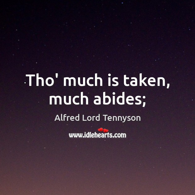 Tho' much is taken, much abides; Alfred Lord Tennyson Picture Quote