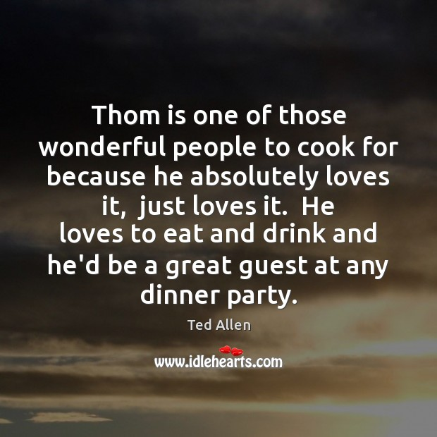 Thom is one of those wonderful people to cook for because he Ted Allen Picture Quote