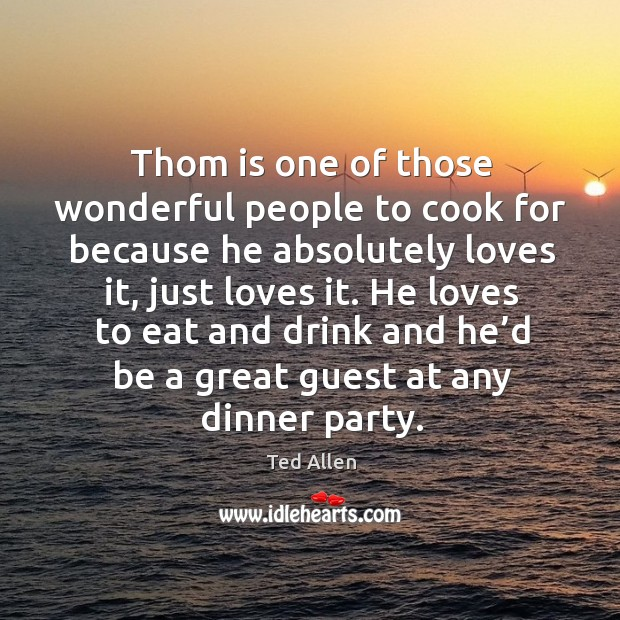 Thom is one of those wonderful people to cook for because he absolutely loves it, just loves it. Ted Allen Picture Quote