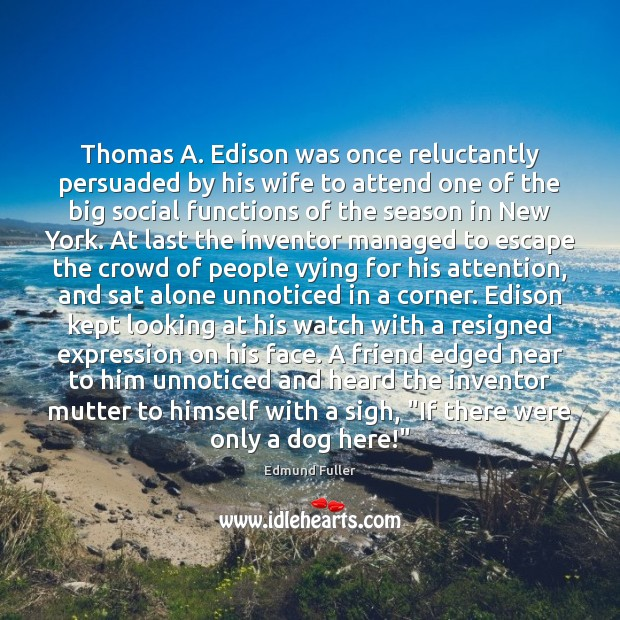 Image, Thomas A. Edison was once reluctantly persuaded by his wife to attend