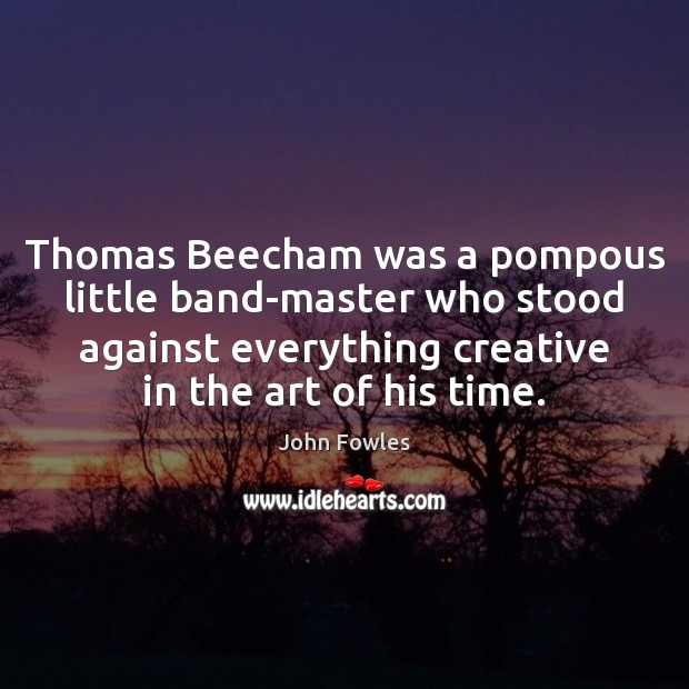 Thomas Beecham was a pompous little band-master who stood against everything creative John Fowles Picture Quote