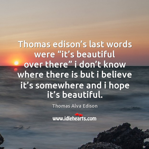 "Thomas edison's last words were ""it's beautiful over there"". Image"