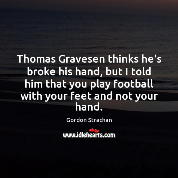 Thomas Gravesen thinks he's broke his hand, but I told him that Gordon Strachan Picture Quote